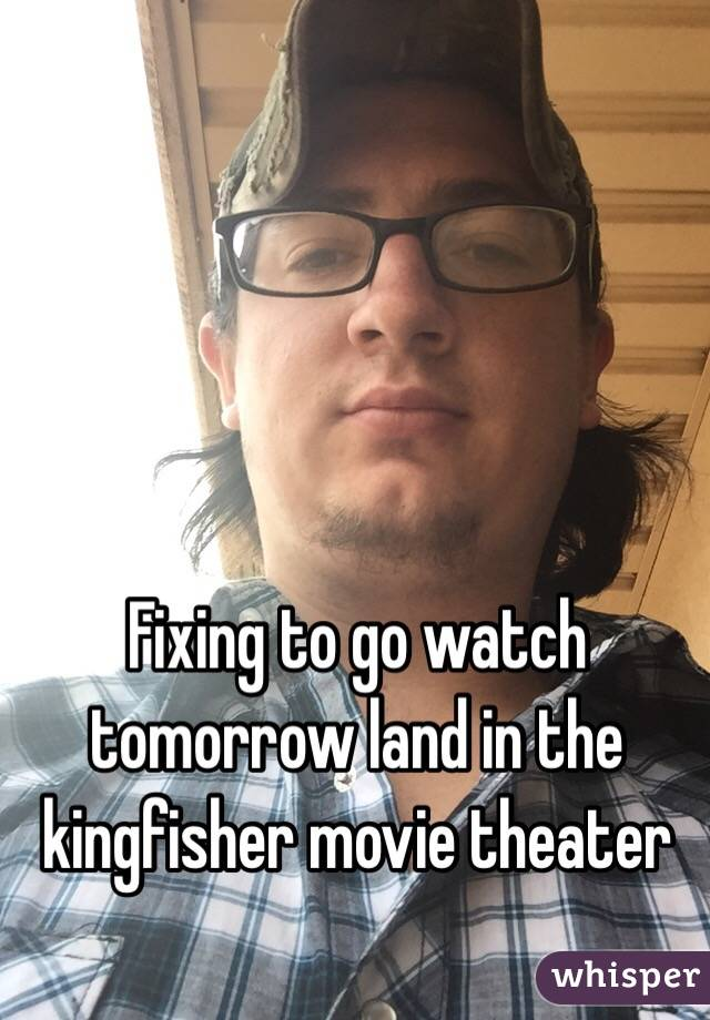 Fixing to go watch tomorrow land in the kingfisher movie theater