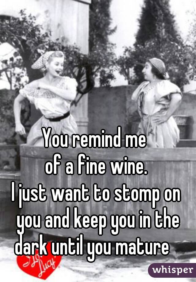 You remind me  of a fine wine. I just want to stomp on you and keep you in the dark until you mature