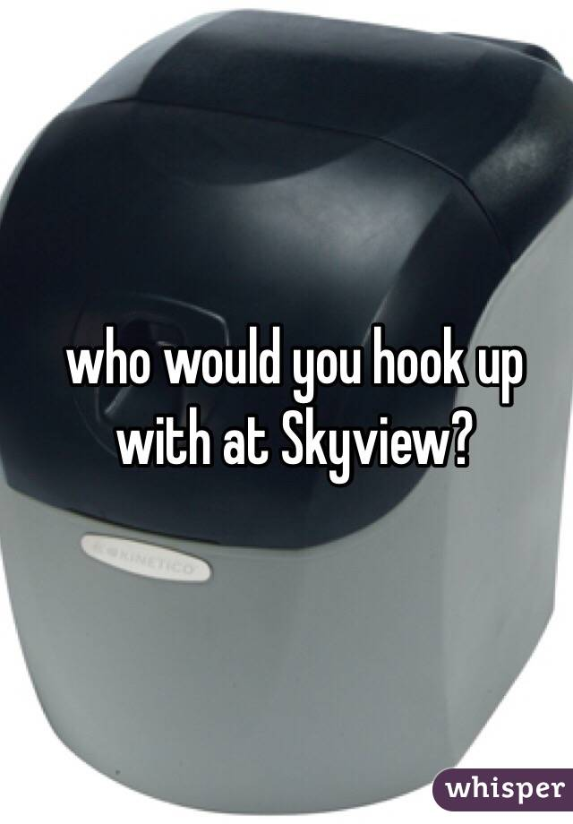 who would you hook up with at Skyview?