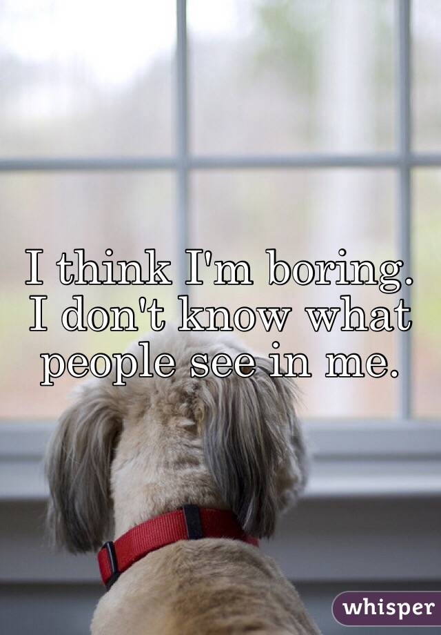 I think I'm boring. I don't know what people see in me.