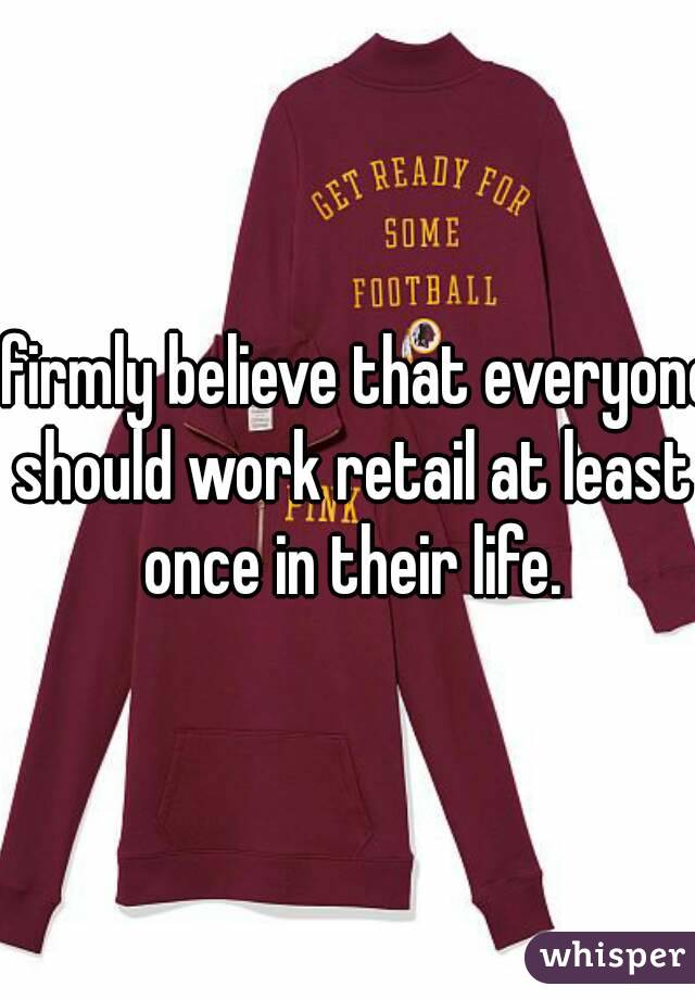 I firmly believe that everyone should work retail at least once in their life.