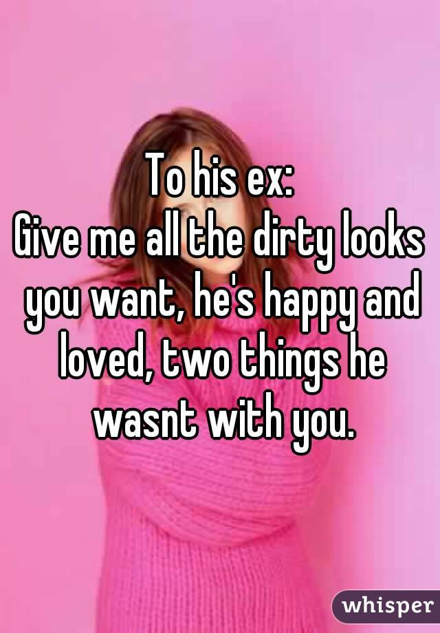 To his ex: Give me all the dirty looks you want, he's happy and loved, two things he wasnt with you.