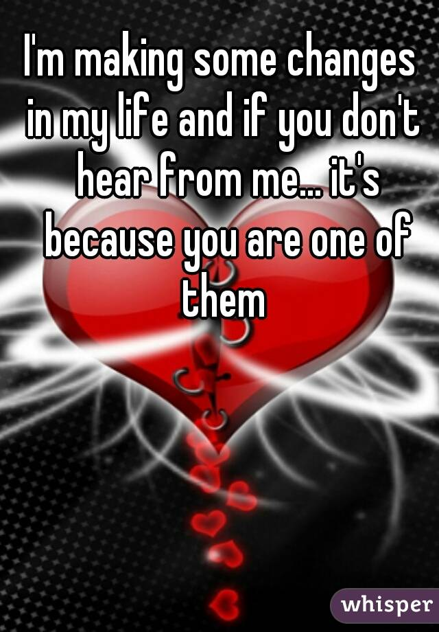 I'm making some changes  in my life and if you don't hear from me... it's because you are one of them