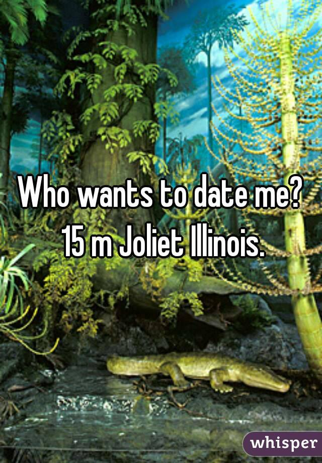 Who wants to date me? 15 m Joliet Illinois.