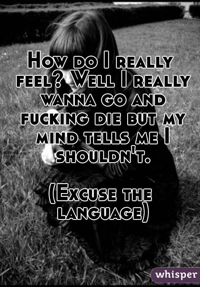 How do I really feel? Well I really wanna go and fucking die but my mind tells me I shouldn't.  (Excuse the language)