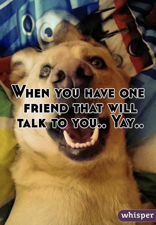 When you have one friend that will talk to you.. Yay..