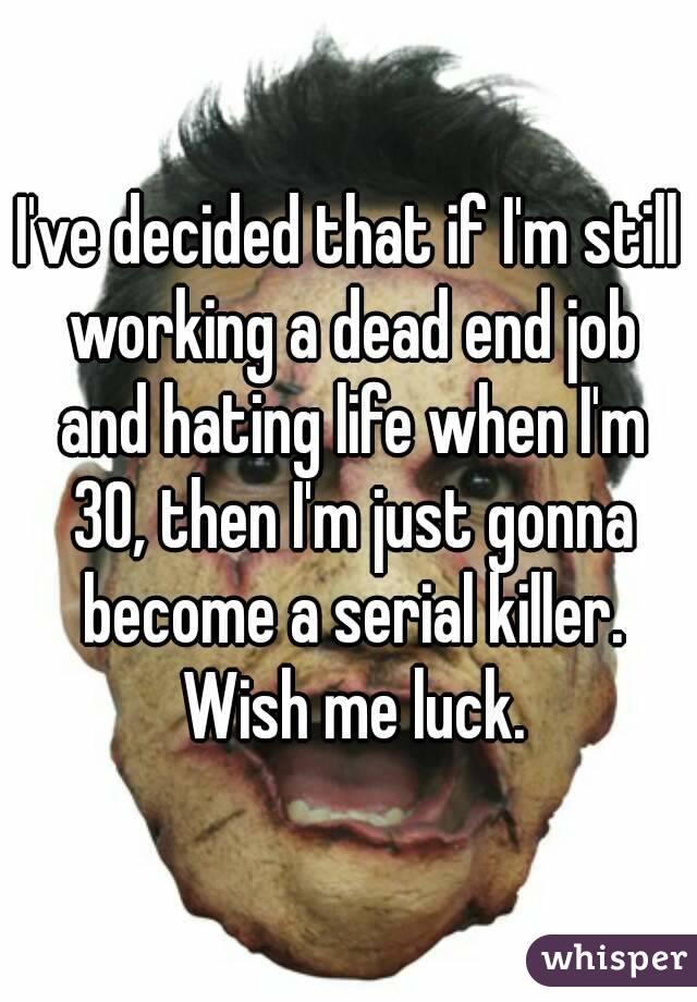 I've decided that if I'm still working a dead end job and hating life when I'm 30, then I'm just gonna become a serial killer. Wish me luck.