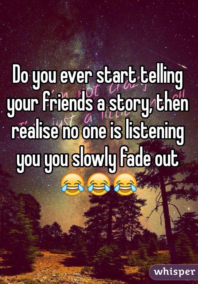 Do you ever start telling your friends a story, then realise no one is listening you you slowly fade out 😂😂😂