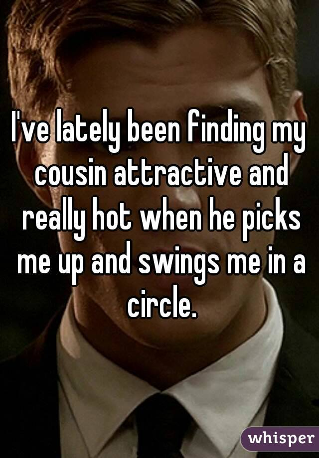 I've lately been finding my cousin attractive and really hot when he picks me up and swings me in a circle.