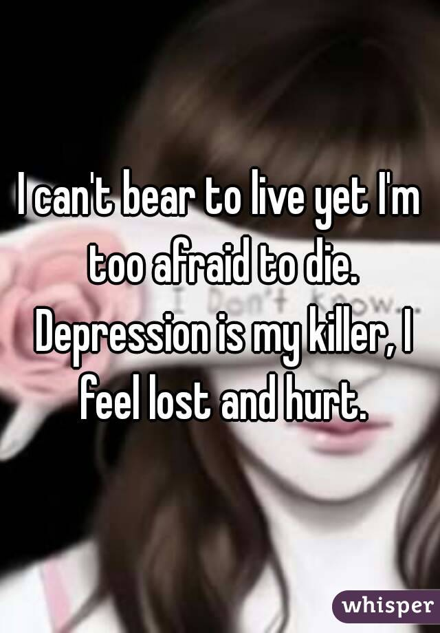 I can't bear to live yet I'm too afraid to die. Depression is my killer, I feel lost and hurt.