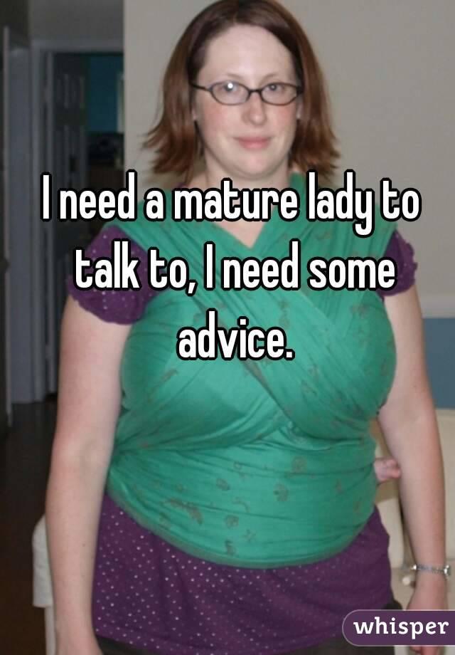I need a mature lady to talk to, I need some advice.