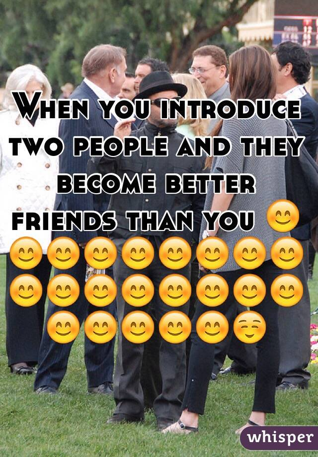 When you introduce two people and they become better friends than you 😊😊😊😊😊😊😊😊😊😊😊😊😊😊😊😊😊😊😊😊😊😊☺️