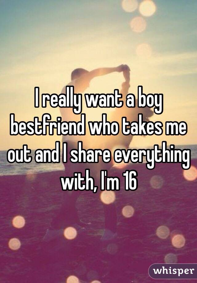 I really want a boy bestfriend who takes me out and I share everything with, I'm 16