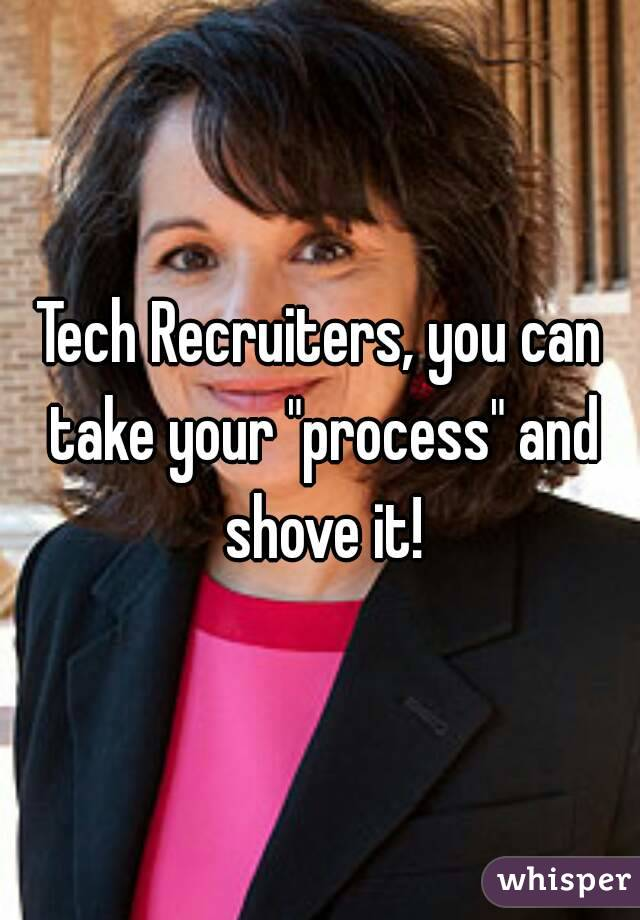 """Tech Recruiters, you can take your """"process"""" and shove it!"""