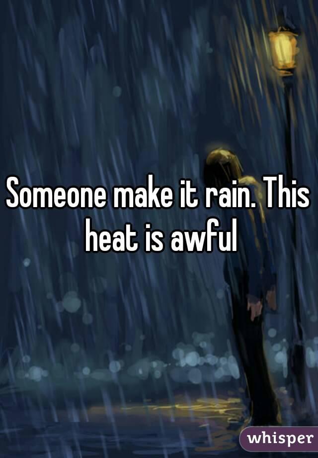 Someone make it rain. This heat is awful