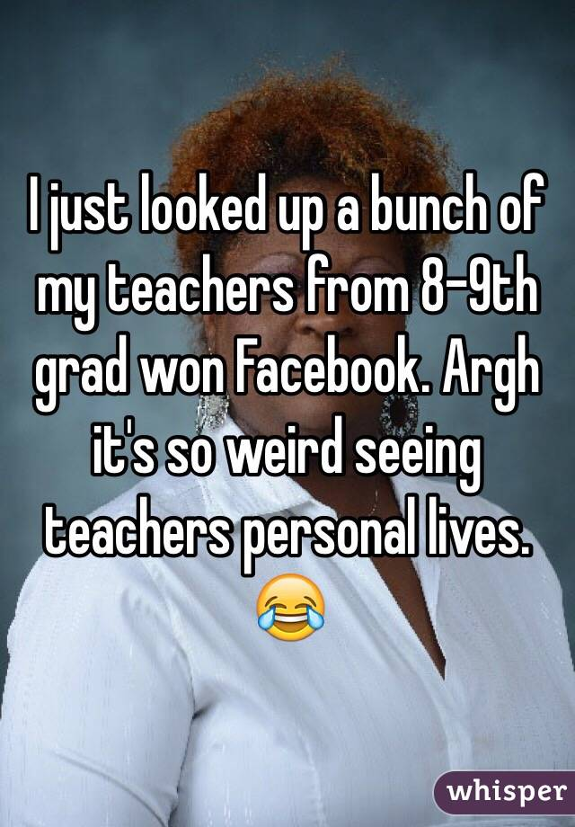 I just looked up a bunch of my teachers from 8-9th grad won Facebook. Argh it's so weird seeing teachers personal lives. 😂