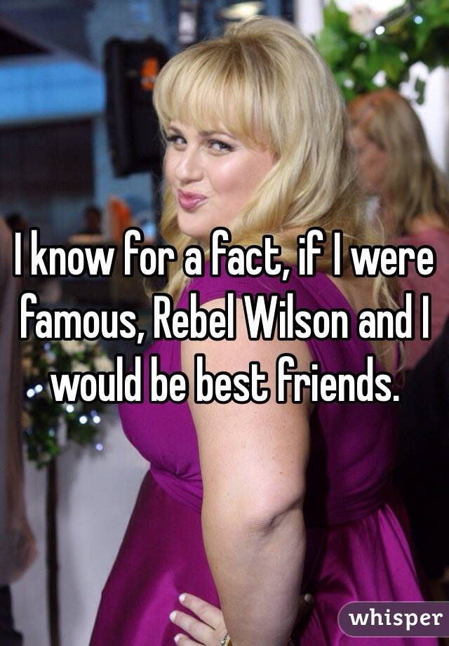 I know for a fact, if I were famous, Rebel Wilson and I would be best friends.
