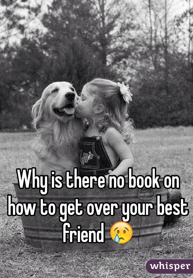 Why is there no book on how to get over your best friend 😢