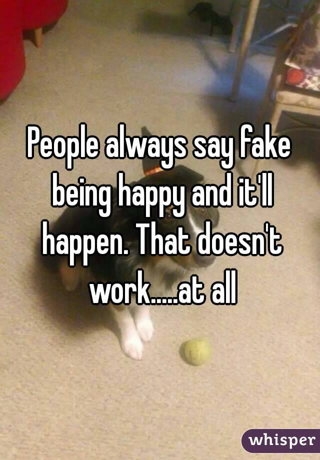 People always say fake being happy and it'll happen. That doesn't work.....at all