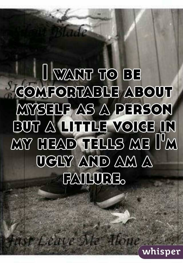I want to be comfortable about myself as a person but a little voice in my head tells me I'm ugly and am a failure.