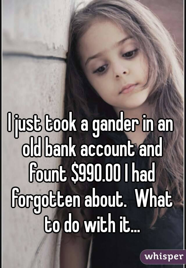 I just took a gander in an old bank account and fount $990.00 I had forgotten about.  What to do with it...