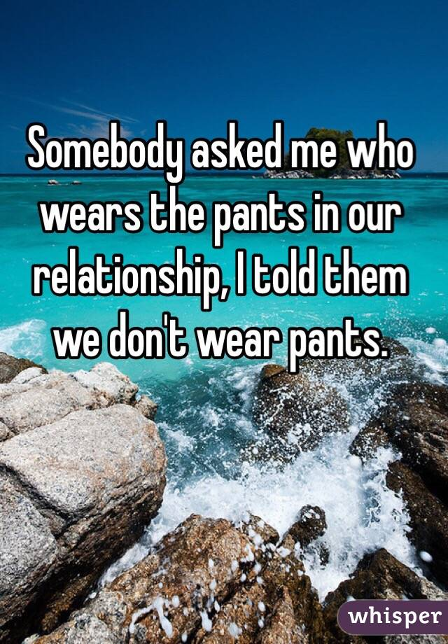 Somebody asked me who wears the pants in our relationship, I told them we don't wear pants.