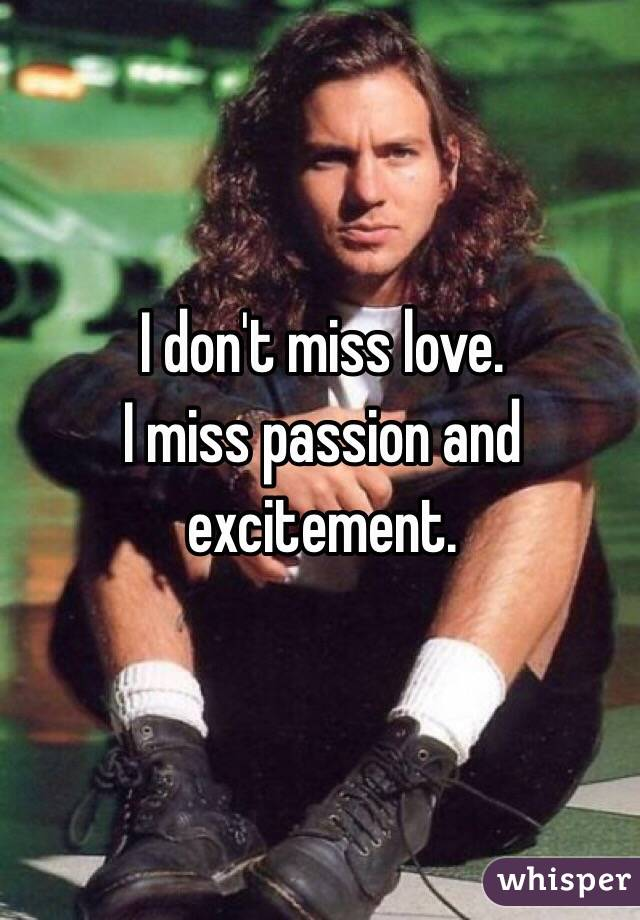 I don't miss love. I miss passion and excitement.
