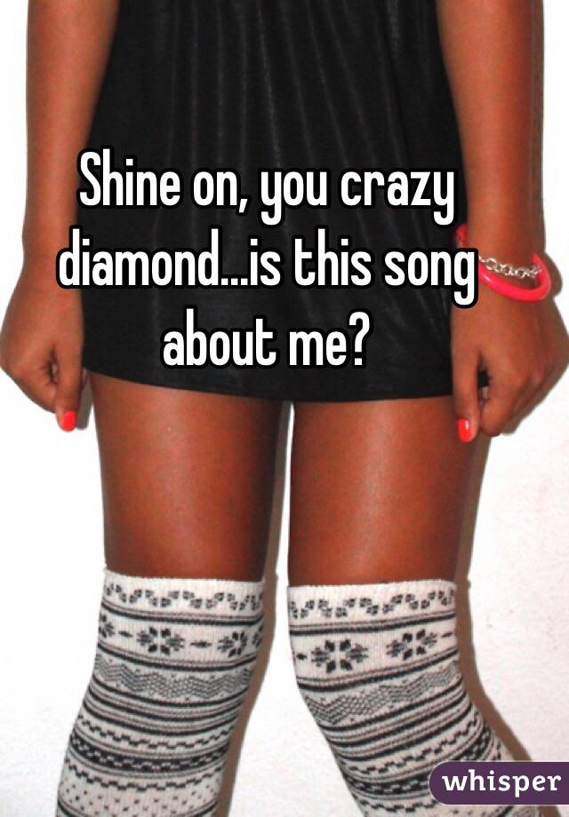Shine on, you crazy diamond...is this song about me?