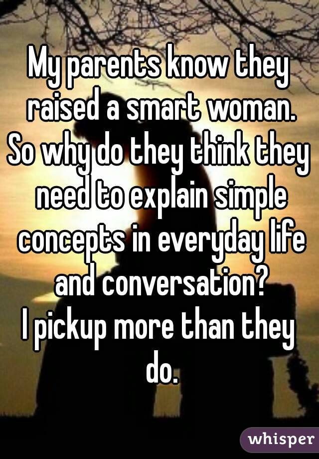 My parents know they raised a smart woman. So why do they think they need to explain simple concepts in everyday life and conversation? I pickup more than they do.