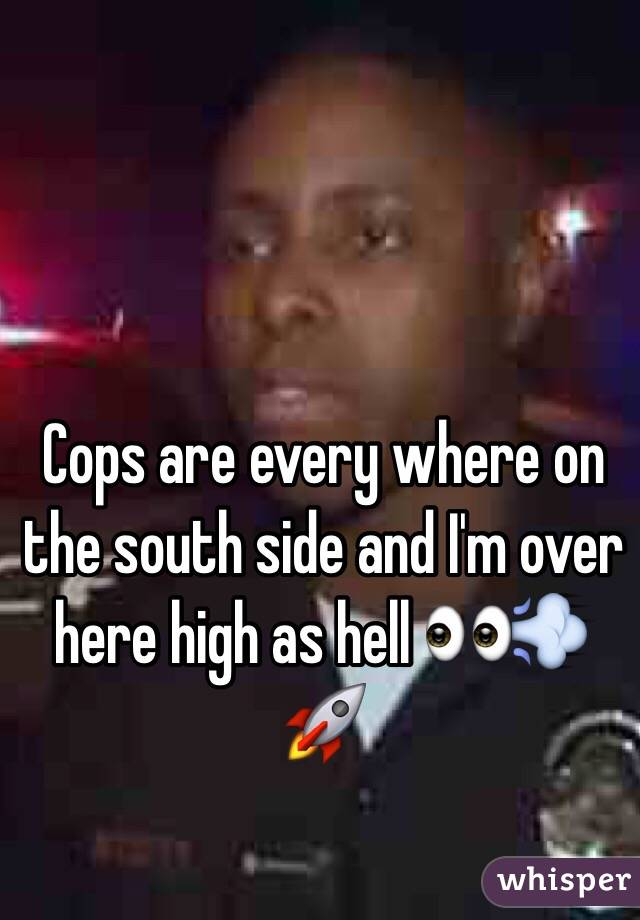 Cops are every where on the south side and I'm over here high as hell 👀💨🚀