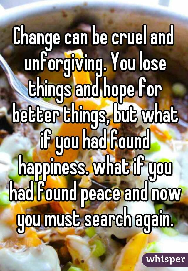 Change can be cruel and unforgiving. You lose things and hope for better things, but what if you had found happiness. what if you had found peace and now you must search again.