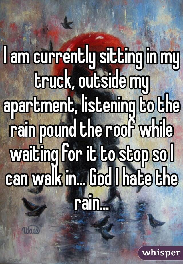 I am currently sitting in my truck, outside my apartment, listening to the rain pound the roof while waiting for it to stop so I can walk in... God I hate the rain...