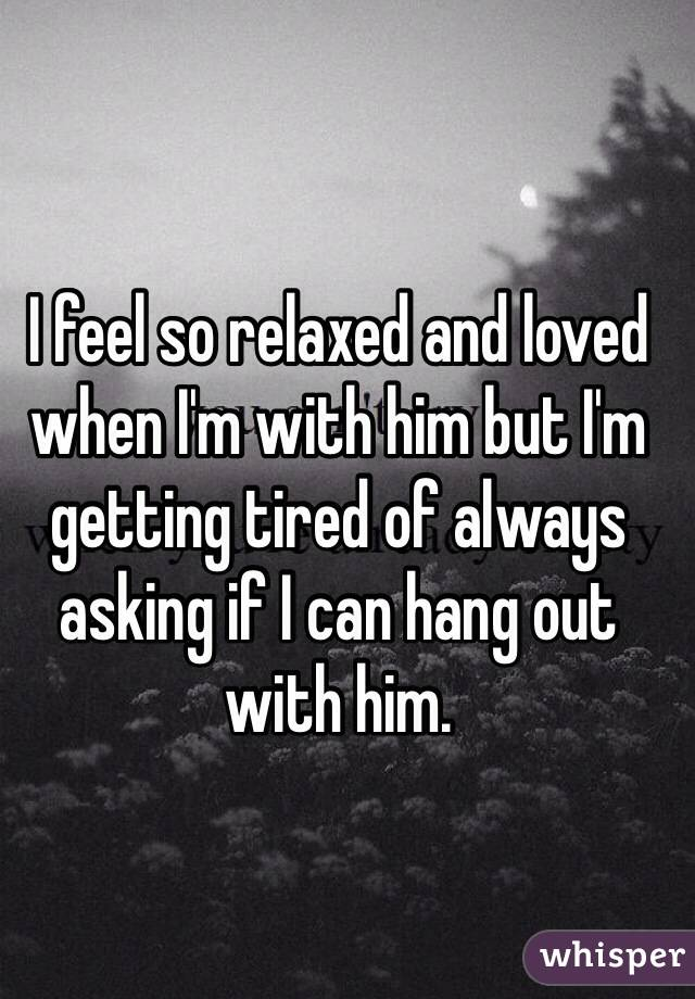 I feel so relaxed and loved when I'm with him but I'm getting tired of always asking if I can hang out with him.