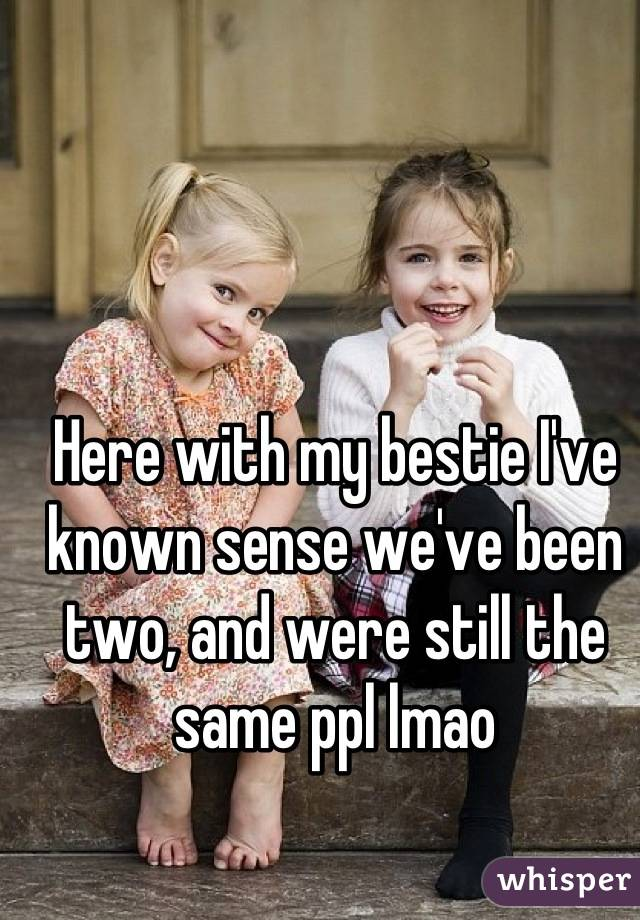 Here with my bestie I've known sense we've been two, and were still the same ppl lmao
