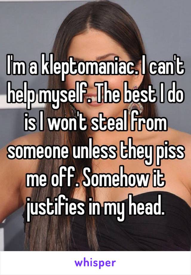 I'm a kleptomaniac. I can't help myself. The best I do is I won't steal from someone unless they piss me off. Somehow it justifies in my head.