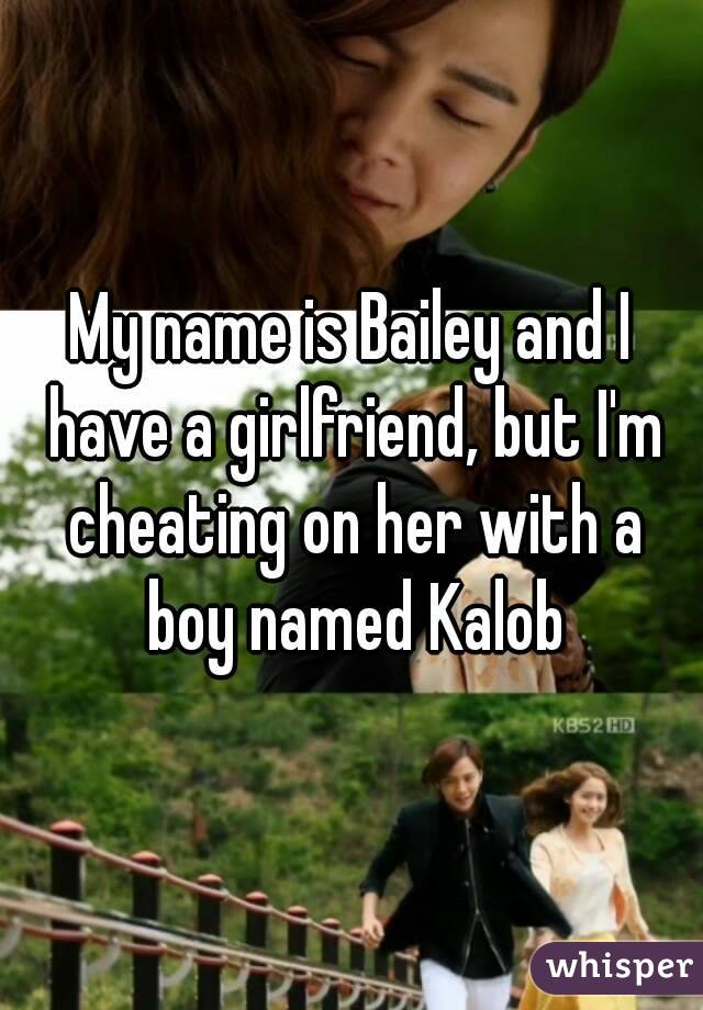 My name is Bailey and I have a girlfriend, but I'm cheating on her with a boy named Kalob