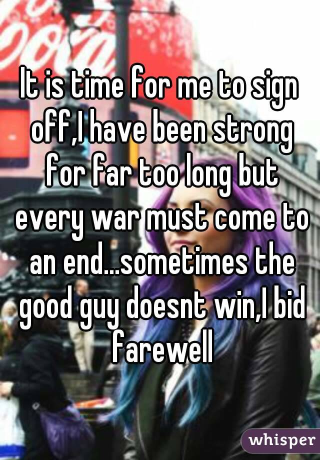 It is time for me to sign off,I have been strong for far too long but every war must come to an end...sometimes the good guy doesnt win,I bid farewell