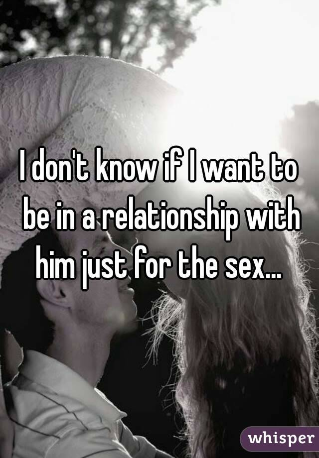 I don't know if I want to be in a relationship with him just for the sex...