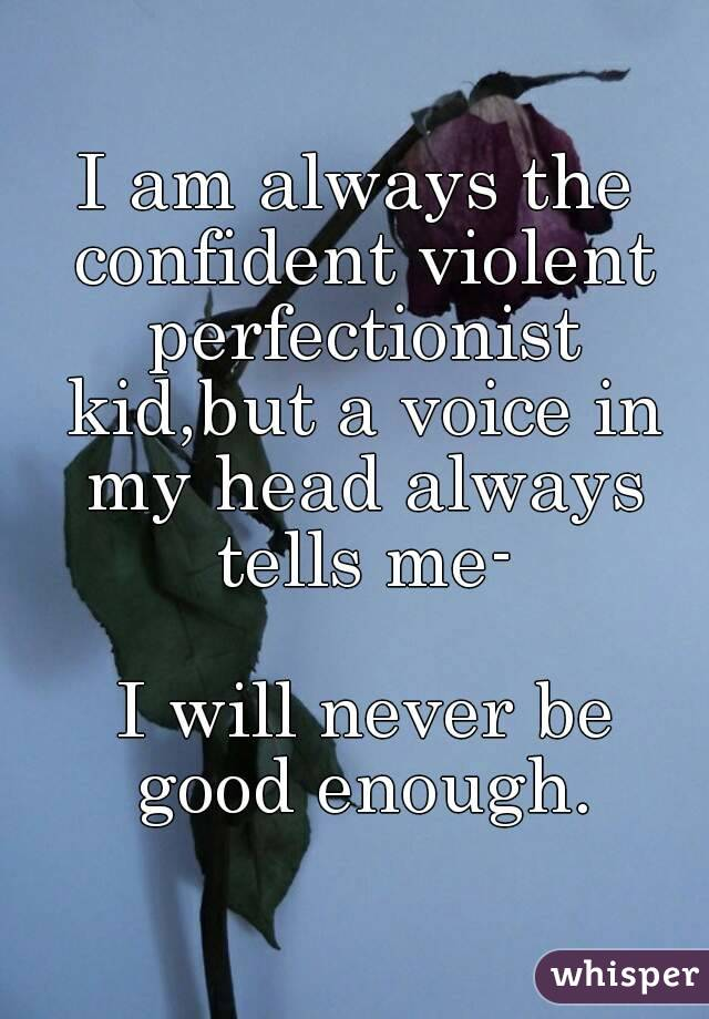 I am always the confident violent perfectionist kid,but a voice in my head always tells me-   I will never be good enough.