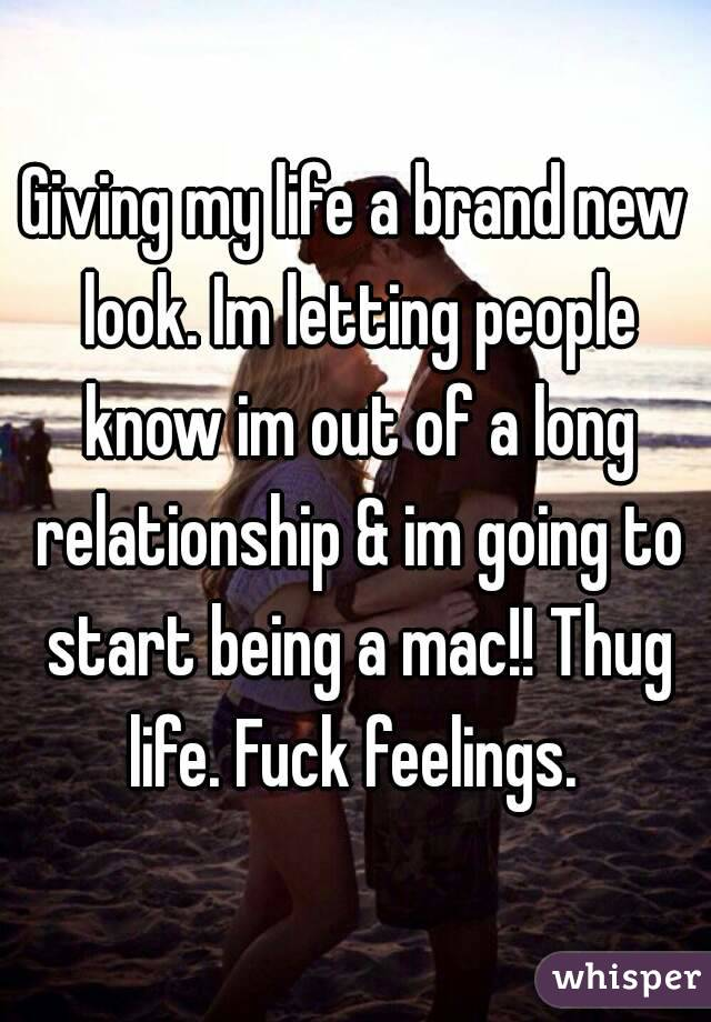 Giving my life a brand new look. Im letting people know im out of a long relationship & im going to start being a mac!! Thug life. Fuck feelings.
