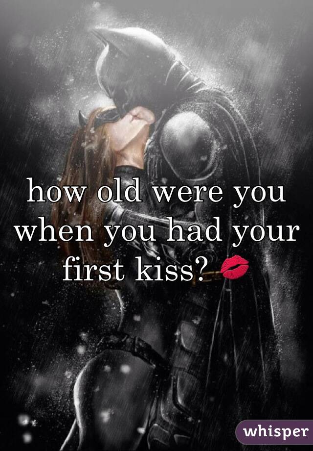 how old were you when you had your first kiss? 💋
