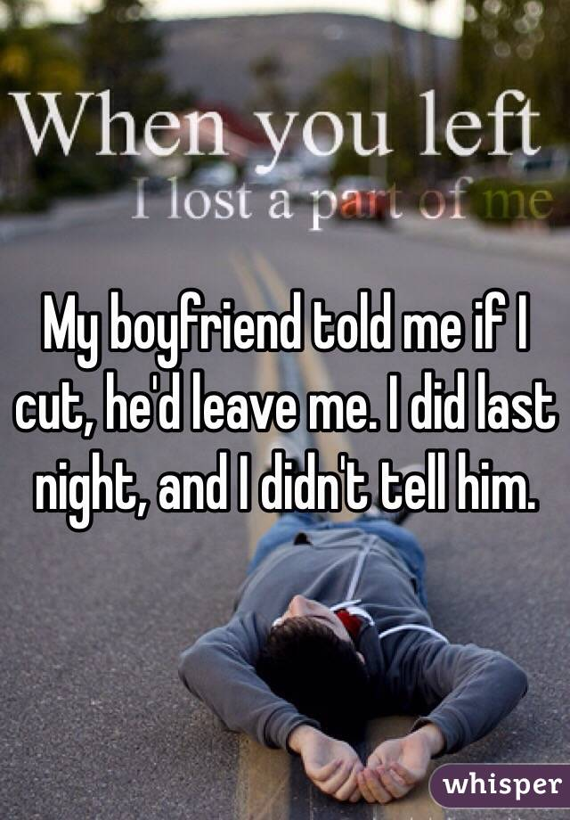 My boyfriend told me if I cut, he'd leave me. I did last night, and I didn't tell him.