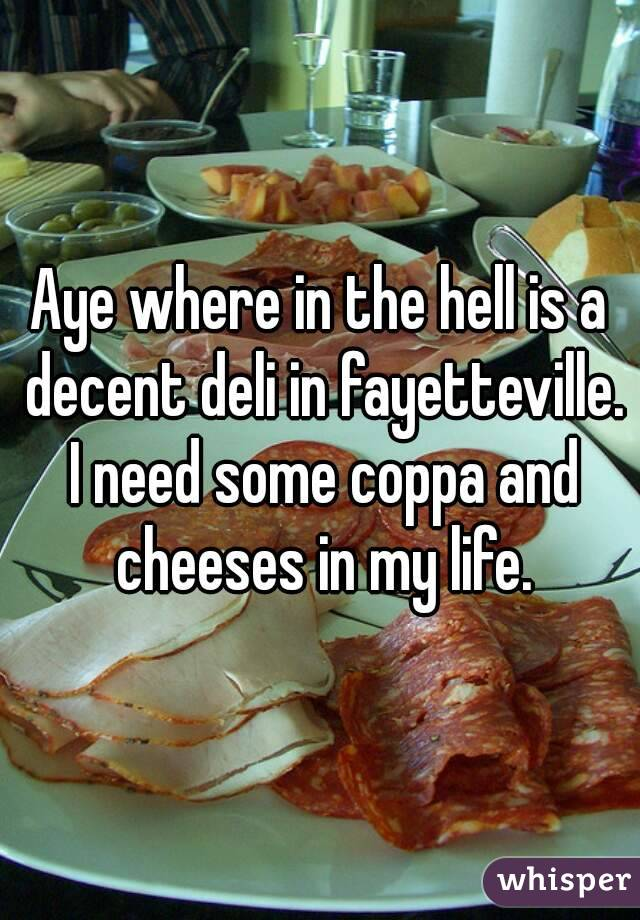 Aye where in the hell is a decent deli in fayetteville. I need some coppa and cheeses in my life.