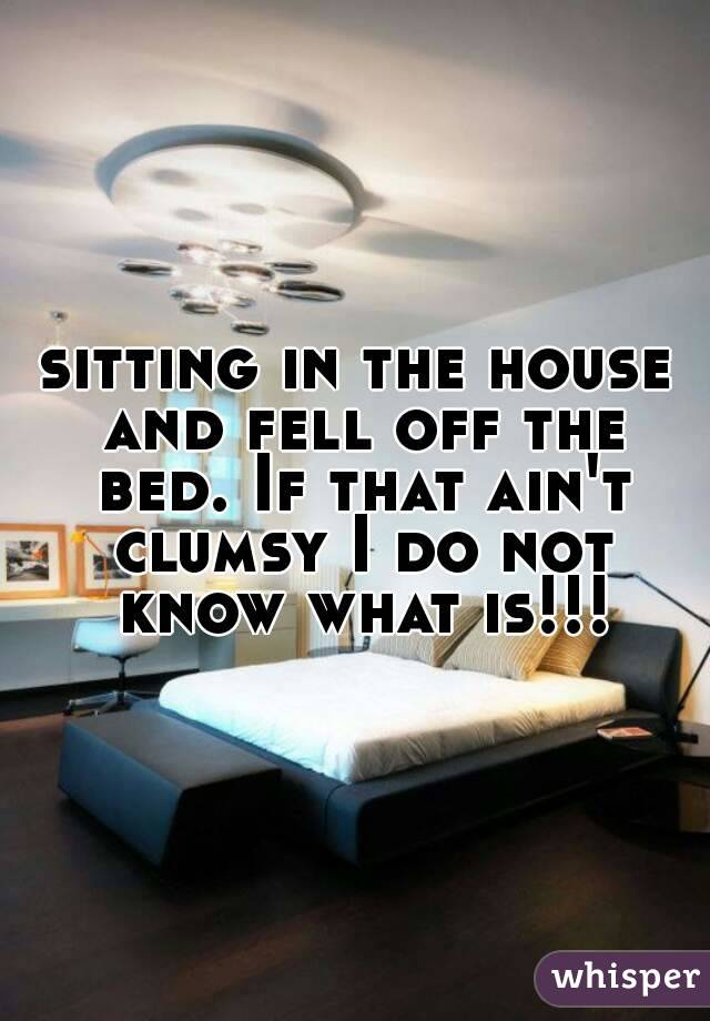 sitting in the house and fell off the bed. If that ain't clumsy I do not know what is!!!