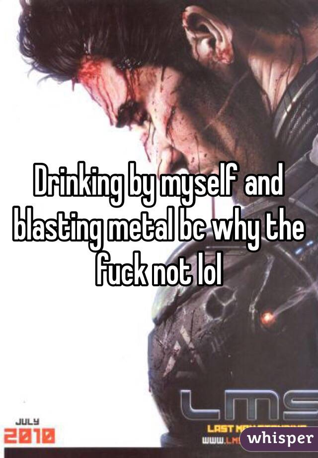 Drinking by myself and blasting metal bc why the fuck not lol