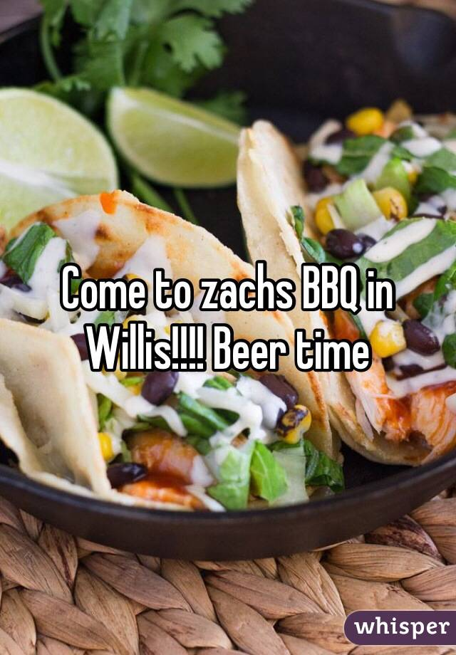 Come to zachs BBQ in Willis!!!! Beer time