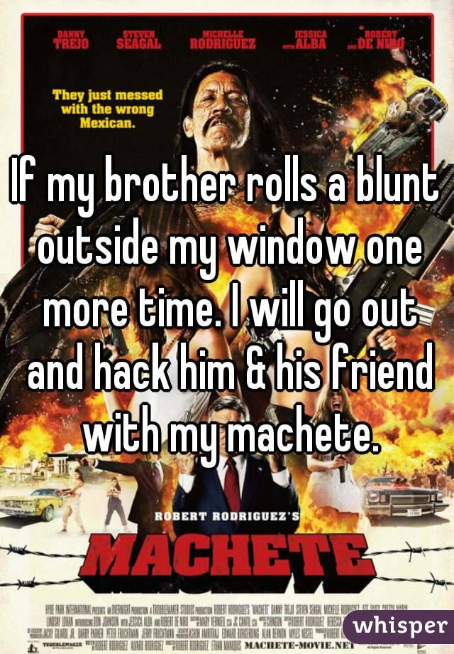 If my brother rolls a blunt outside my window one more time. I will go out and hack him & his friend with my machete.