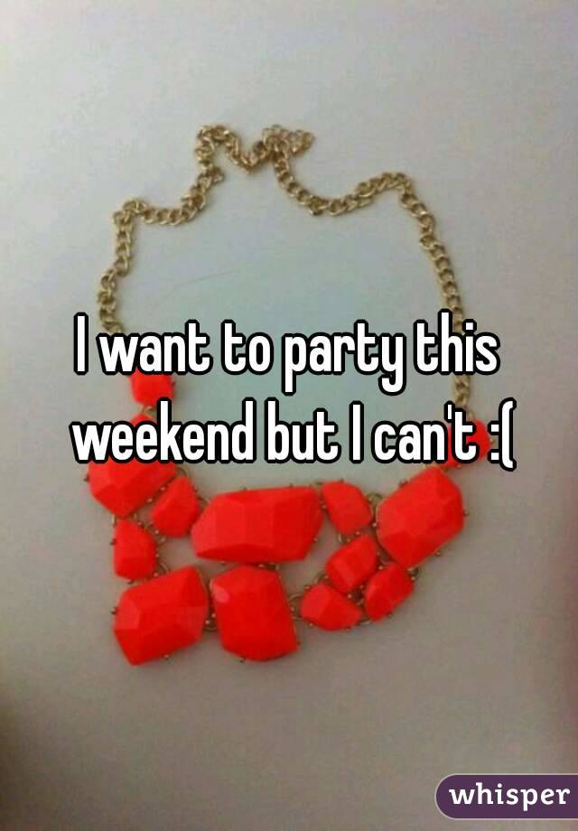 I want to party this weekend but I can't :(