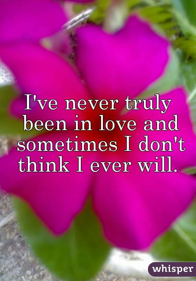 I've never truly been in love and sometimes I don't think I ever will.
