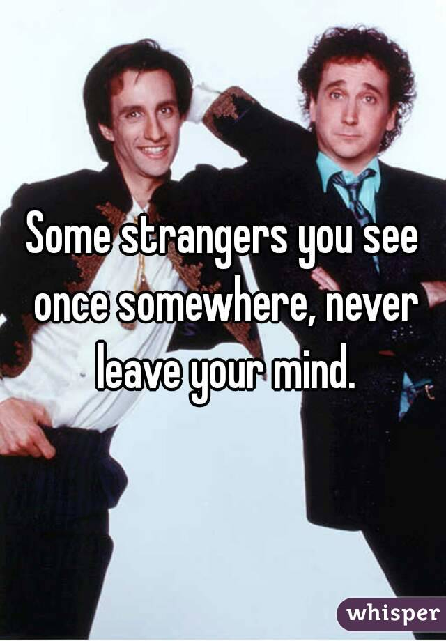 Some strangers you see once somewhere, never leave your mind.